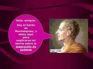 Hola, amigos: Soy el bar n de Montesquieu, y estoy aqu  para explicaros mi teor a sobre la separaci n de poderes
