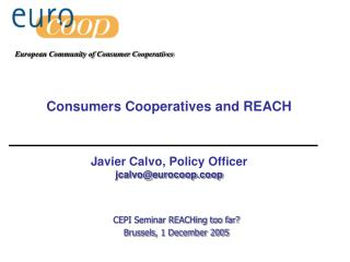 Consumers Cooperatives and REACH Javier Calvo, Policy Officer  jcalvo@eurocoop.coop