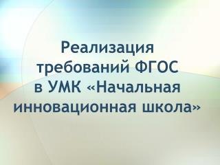 Реализация  требований  ФГОС в УМК « Начальная инновационная школа»