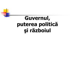 Guvernul, puterea politic ă şi războiul