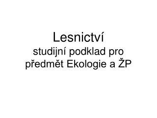 Lesnictví                                          studijní podklad pro předmět Ekologie a ŽP