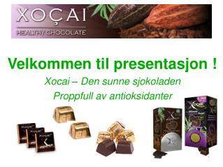 Velkommen til presentasjon ! Xocai – Den sunne sjokoladen Proppfull av antioksidanter