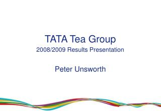 TATA Tea Group 2008/2009 Results Presentation Peter Unsworth