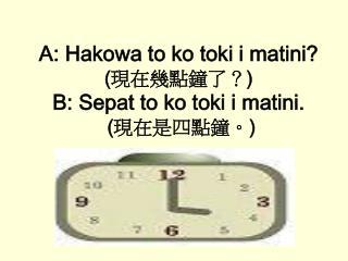 A: Hakowa to ko toki i matini? ( 現在幾點鐘了? ) B: Sepat to ko toki i matini.  ( 現在是四點鐘。 )