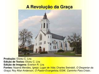 A Revolução da Graça Produção:  Elizeu C. Lira Edição de Textos:  Elizeu C. Lira