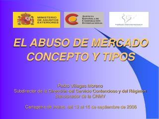 EL ABUSO DE MERCADO CONCEPTO Y TIPOS    Pedro Villegas Moreno Subdirector de la Direcci n del Servicio Contencioso y del