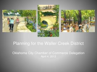 Planning for the Waller Creek District Oklahoma City Chamber of Commerce Delegation April 4, 2013