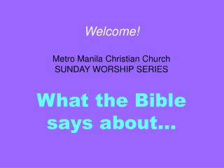 Welcome! Metro Manila Christian Church SUNDAY WORSHIP SERIES What the Bible says about…