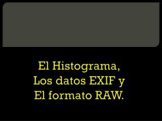 El Histograma, Los datos EXIF y El formato RAW.