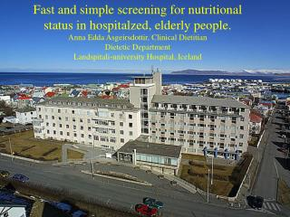 Fast and simple screening for nutritional status in hospitalzed, elderly people. Anna Edda Asgeirsdottir, Clinical Dieti