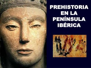 PREHISTORIA EN LA PENÍNSULA IBÉRICA