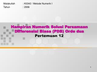 Hampiran Numerik Solusi Persamaan Differensial Biasa (PDB) Orde dua Pertemuan 12