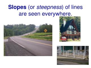 Slopes  (or  steepness ) of lines are seen everywhere.