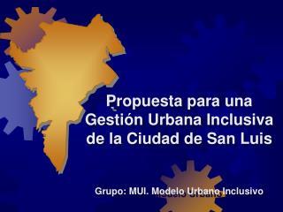 Propuesta para una  Gesti n Urbana Inclusiva  de la Ciudad de San Luis   Grupo: MUI. Modelo Urbano Inclusivo