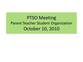 PTSO Meeting  Parent Teacher Student Organization October 10, 2010