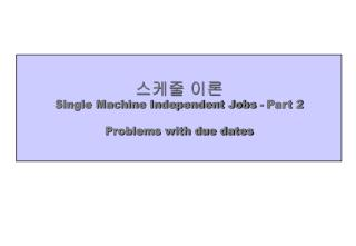 스케줄 이론 Single Machine Independent Jobs - Part 2 Problems with due dates