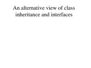 An alternative view of class inheritance and interfaces