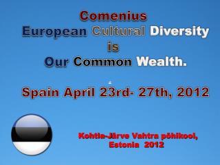 Comenius European Cultural Diversity is Our Common Wealth. Spain April 23rd- 27th, 2012