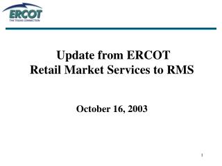 Update from ERCOT  Retail Market Services to RMS October 16, 2003