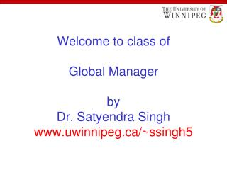 Welcome to class of Global Manager by Dr. Satyendra Singh uwinnipeg/~ssingh5