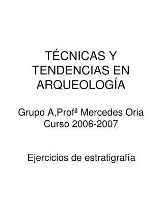 TÉCNICAS Y TENDENCIAS EN ARQUEOLOGÍA Grupo A,Profª Mercedes Oria Curso 2006-2007