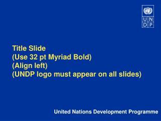 Title Slide (Use 32 pt Myriad Bold) (Align left) (UNDP logo must appear on all slides)