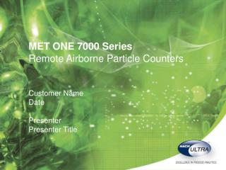 MET ONE 7000 Series Remote Airborne Particle Counters Customer Name Date Presenter Presenter Title