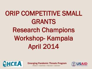 ORIP COMPETITIVE SMALL GRANTS Research Champions Workshop- Kampala April 2014