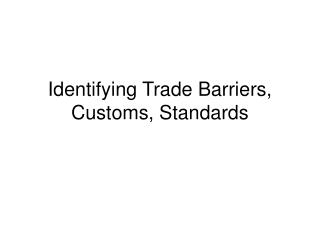 Identifying Trade Barriers, Customs, Standards
