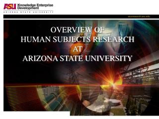OVERVIEW OF  HUMAN SUBJECTS RESEARCH  AT ARIZONA STATE UNIVERSITY