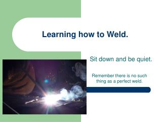 Learning how to Weld.