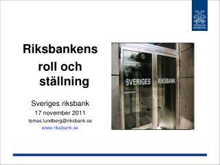 Riksbankens roll och ställning Sveriges riksbank 17 november 2011 tomas.lundberg@riksbank.se