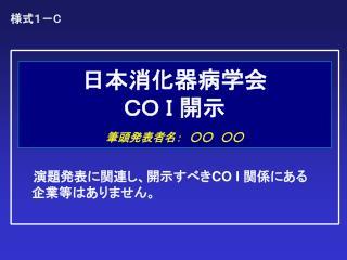 日本消化器病学会 CO I 開示 筆頭発表者名: ○○ ○○