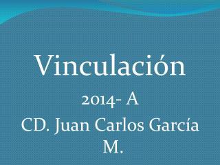 Vinculación 2014- A CD. Juan Carlos García M.