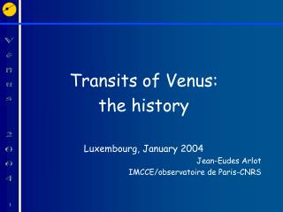 Transits of Venus:  the history Luxembourg, January 2004 Jean-Eudes Arlot