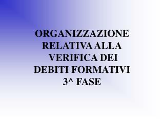 ORGANIZZAZIONE RELATIVA ALLA  VERIFICA DEI  DEBITI FORMATIVI 3^ FASE