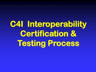 C4I  Interoperability Certification & Testing Process