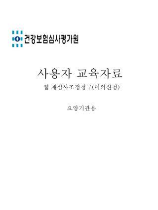 사용자 교육자료 웹 재심사조정청구 ( 이의신청 ) 요양기관용