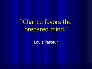 """Chance favors the prepared mind."""