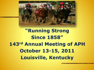 """Running Strong Since 1858"" 143 rd  Annual Meeting of APH October 13-15, 2011 Louisville, Kentucky"