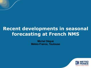 Recent developments in seasonal forecasting at French NMS  Michel Déqué Météo-France, Toulouse