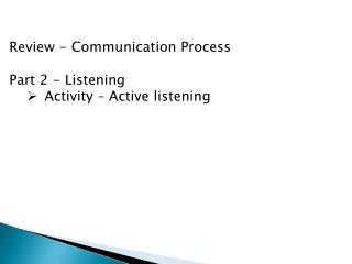 Review - Communication Process Part 2 - Listening Activity – Active listening