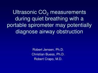 Robert Jensen, Ph.D. Christian Buess, Ph.D. Robert Crapo, M.D.