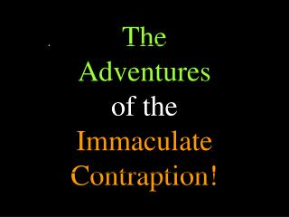 The Adventures  of the Immaculate Contraption!
