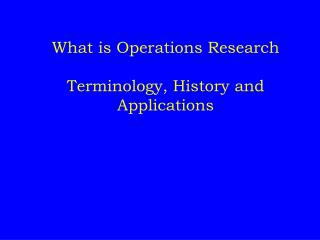 What is Operations Research Terminology, Histor y and Applications