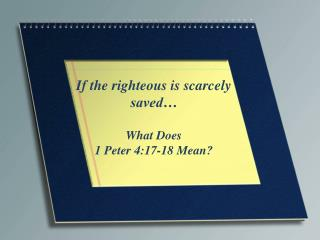 If the righteous is scarcely saved� What Does 1 Peter 4:17-18 Mean?