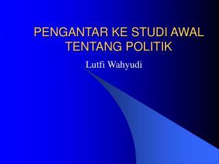 PENGANTAR KE STUDI AWAL TENTANG POLITIK