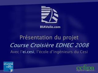 Présentation du projet Course Croisière EDHEC 2008 Avec l' ei.cesi , l'école d'ingénieurs du Cesi