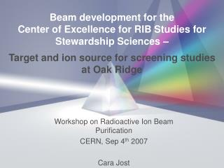 Workshop on Radioactive Ion Beam Purification CERN, Sep 4 th  2007 Cara Jost