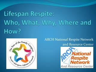 Lifespan Respite: Who, What, Why, Where and How?